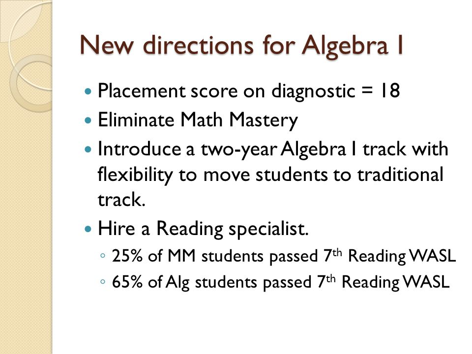 New directions for Algebra I Placement score on diagnostic = 18 Eliminate Math Mastery Introduce a two-year Algebra I track with flexibility to move students to traditional track.