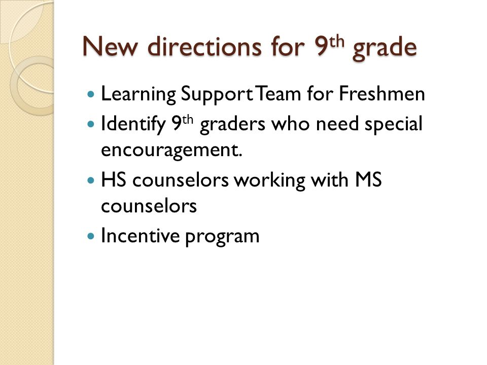 New directions for 9 th grade Learning Support Team for Freshmen Identify 9 th graders who need special encouragement.