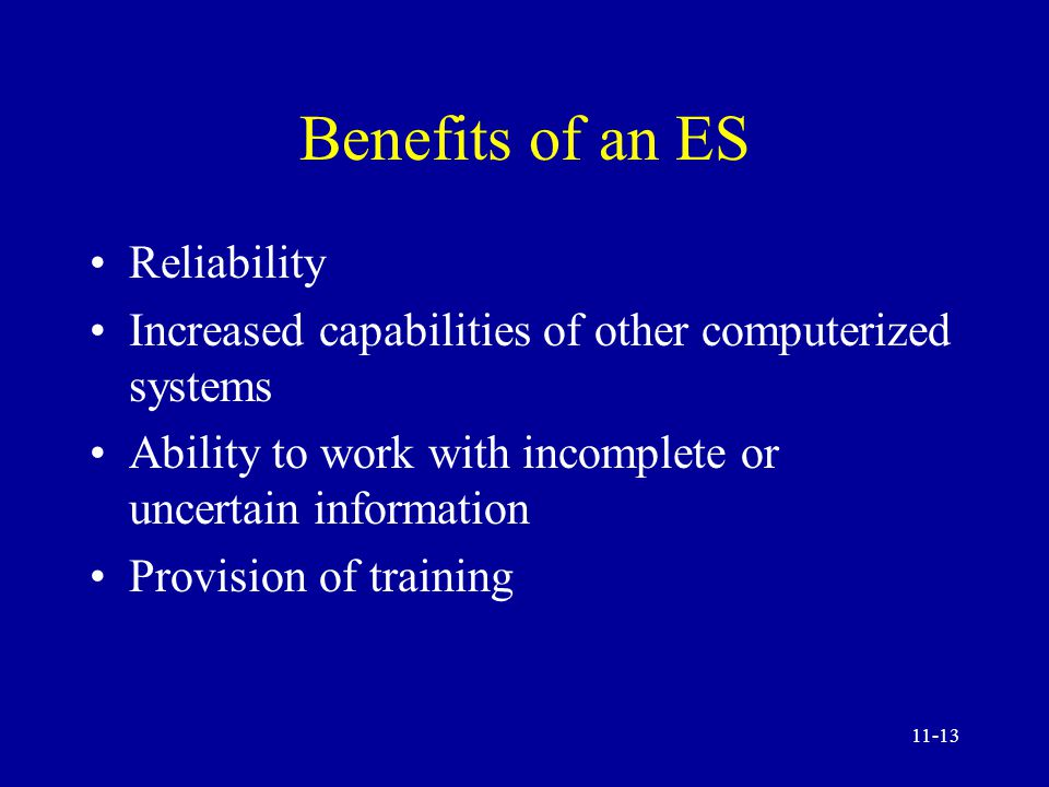 11-12 Benefits of ES Increased output and productivity Increase quality Capture of scarce expertise and its dissemination Operation in hazardous environments Accessibility to knowledge