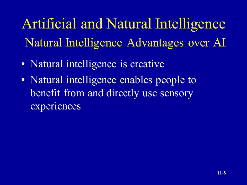 11-7 Artificial and Natural Intelligence AI Advantages over Natural Intelligence AI is more permanent AI offers ease of duplication and dissemination AI can be less expensive AI is consistent and thorough AI can be documented