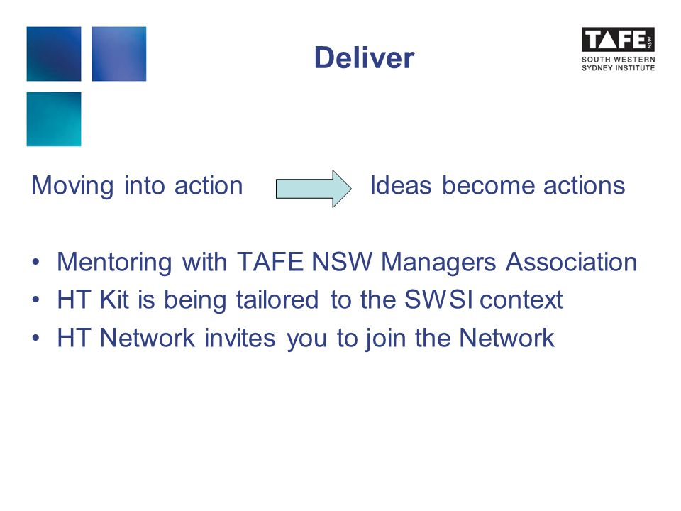 Deliver Moving into action Ideas become actions Mentoring with TAFE NSW Managers Association HT Kit is being tailored to the SWSI context HT Network invites you to join the Network