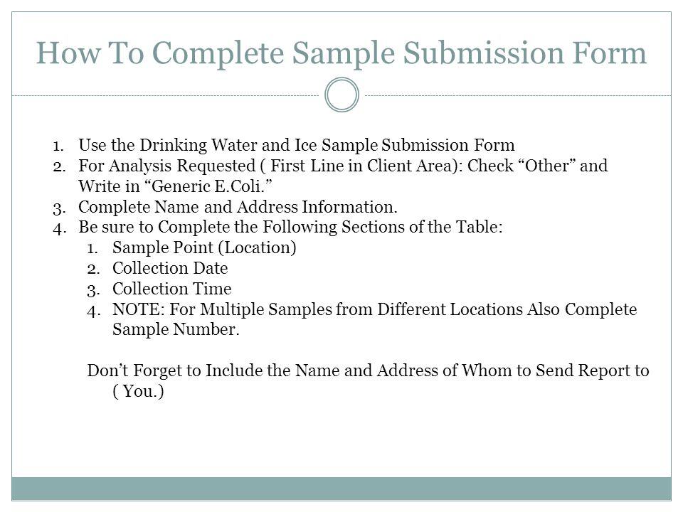 How To Complete Sample Submission Form 1.Use the Drinking Water and Ice Sample Submission Form 2.For Analysis Requested ( First Line in Client Area): Check Other and Write in Generic E.Coli. 3.Complete Name and Address Information.