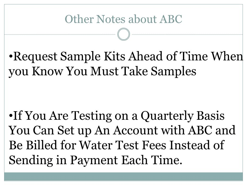 Other Notes about ABC Request Sample Kits Ahead of Time When you Know You Must Take Samples If You Are Testing on a Quarterly Basis You Can Set up An Account with ABC and Be Billed for Water Test Fees Instead of Sending in Payment Each Time.