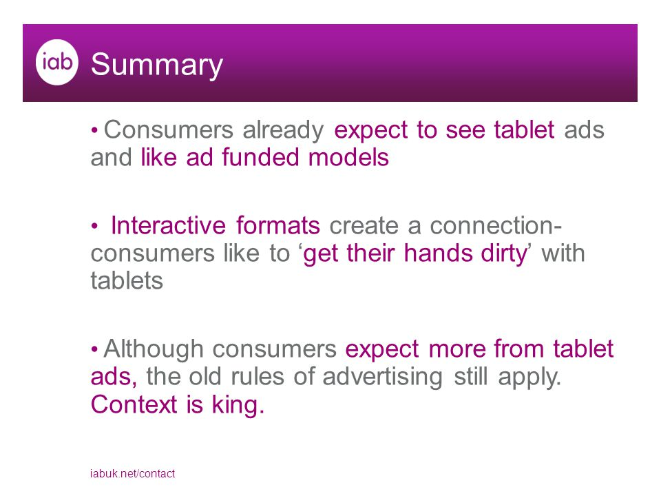 iabuk.net/contact Summary Consumers already expect to see tablet ads and like ad funded models Interactive formats create a connection- consumers like to 'get their hands dirty' with tablets Although consumers expect more from tablet ads, the old rules of advertising still apply.