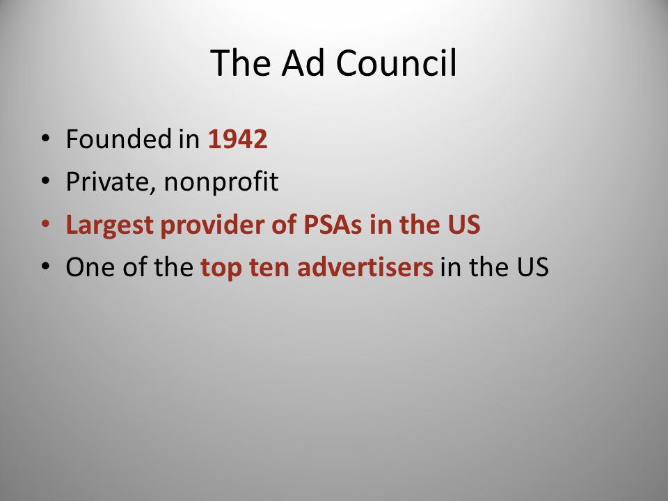 The Ad Council Founded in 1942 Private, nonprofit Largest provider of PSAs in the US One of the top ten advertisers in the US