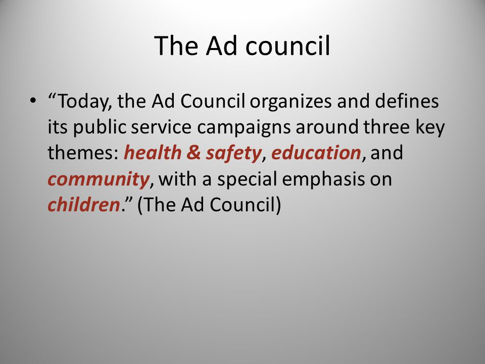 The Ad council Today, the Ad Council organizes and defines its public service campaigns around three key themes: health & safety, education, and community, with a special emphasis on children. (The Ad Council)