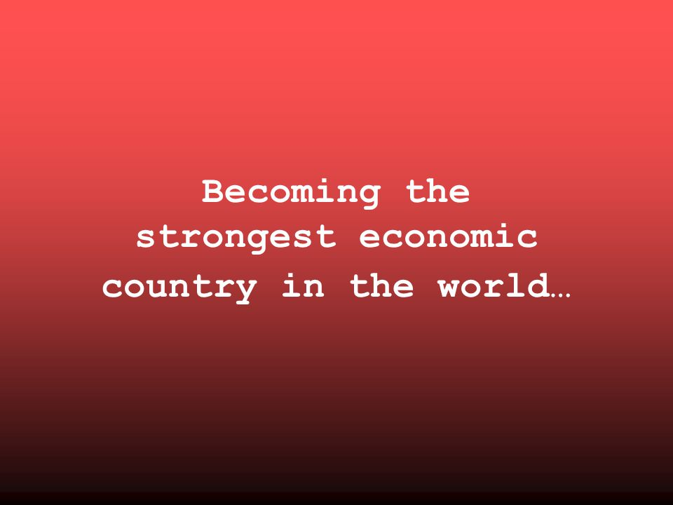 Becoming the strongest economic country in the world…
