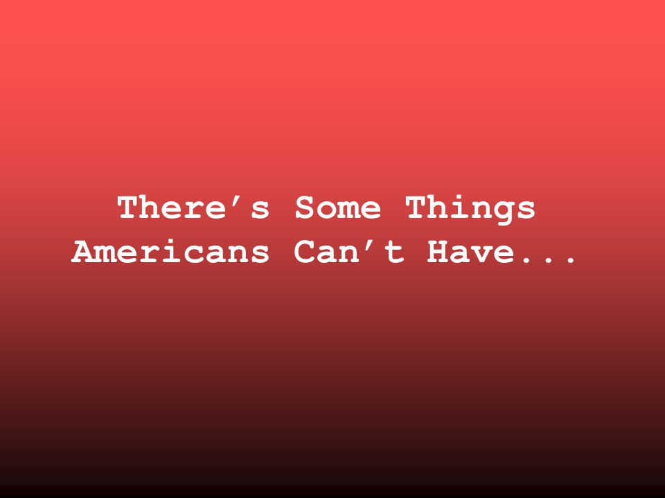 There's Some Things Americans Can't Have...