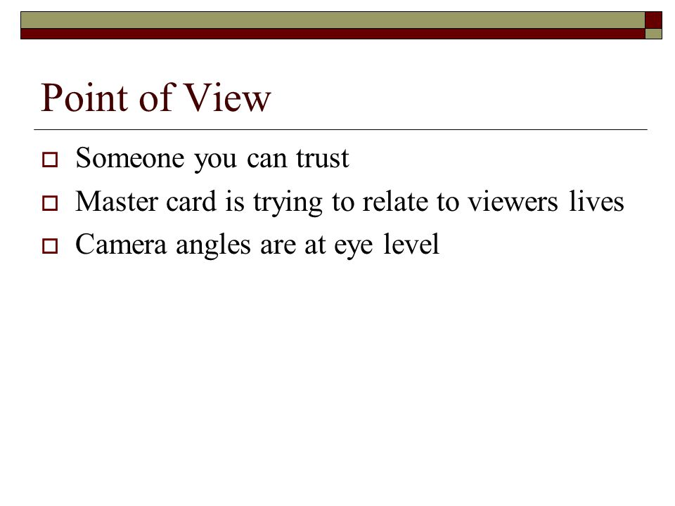 Point of View  Someone you can trust  Master card is trying to relate to viewers lives  Camera angles are at eye level