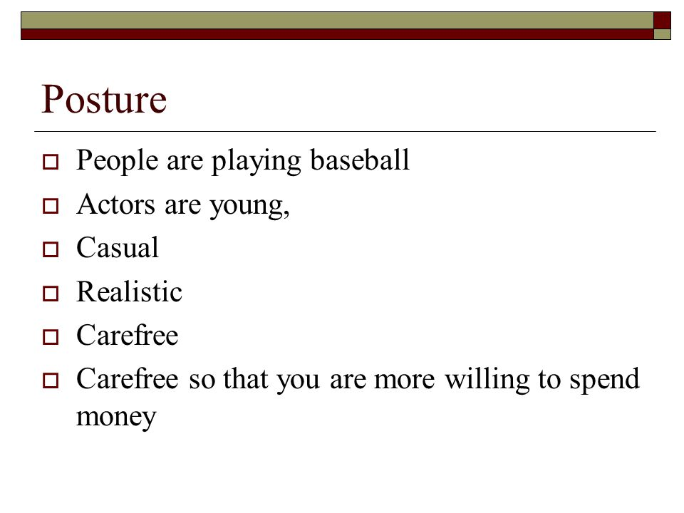 Posture  People are playing baseball  Actors are young,  Casual  Realistic  Carefree  Carefree so that you are more willing to spend money