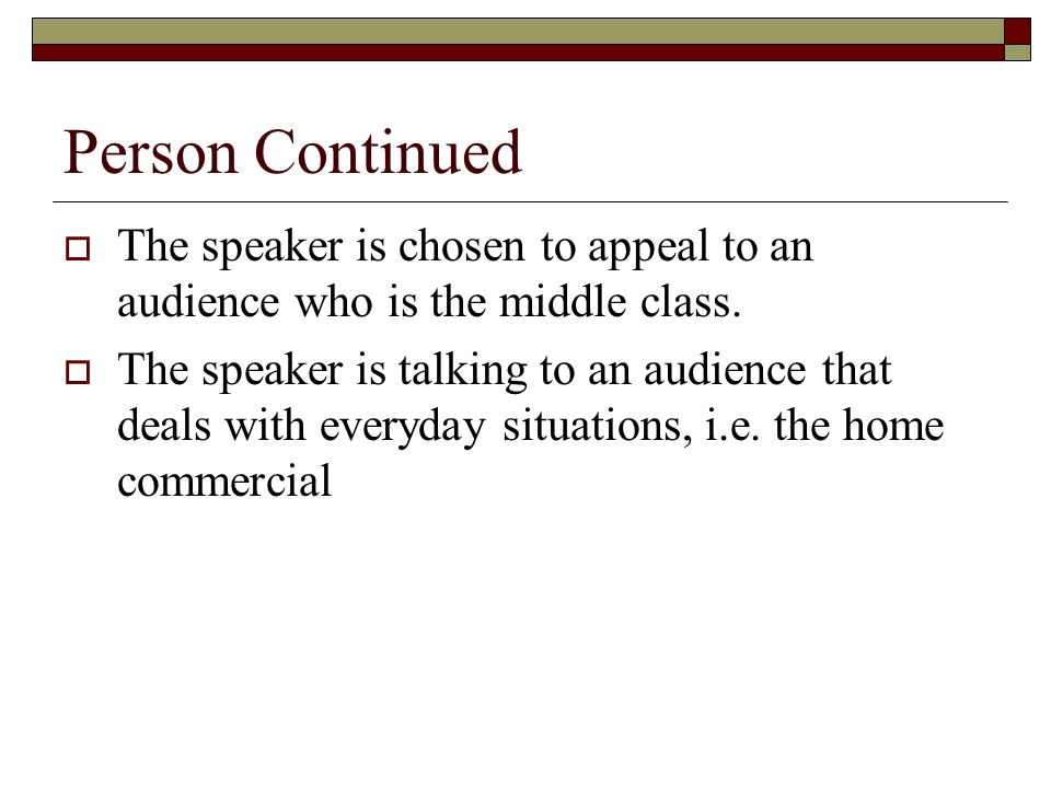 Person Continued  The speaker is chosen to appeal to an audience who is the middle class.