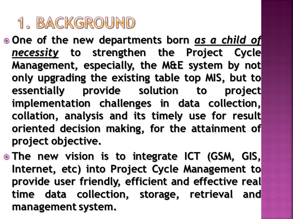  One of the new departments born as a child of necessity to strengthen the Project Cycle Management, especially, the M&E system by not only upgrading the existing table top MIS, but to essentially provide solution to project implementation challenges in data collection, collation, analysis and its timely use for result oriented decision making, for the attainment of project objective.