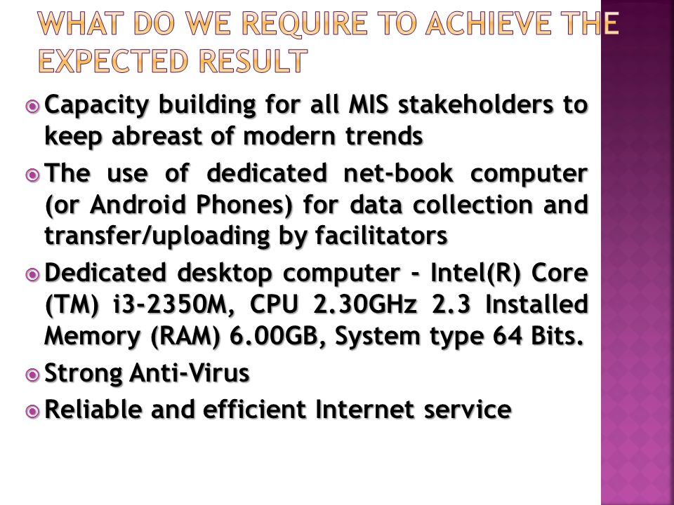  Capacity building for all MIS stakeholders to keep abreast of modern trends  The use of dedicated net-book computer (or Android Phones) for data collection and transfer/uploading by facilitators  Dedicated desktop computer - Intel(R) Core (TM) i3-2350M, CPU 2.30GHz 2.3 Installed Memory (RAM) 6.00GB, System type 64 Bits.
