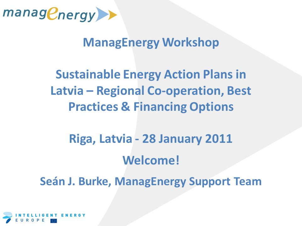 ManagEnergy Workshop Sustainable Energy Action Plans in Latvia – Regional Co-operation, Best Practices & Financing Options Riga, Latvia - 28 January 2011 Welcome.