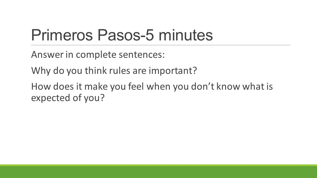 Primeros Pasos-5 minutes Answer in complete sentences: Why do you think rules are important.