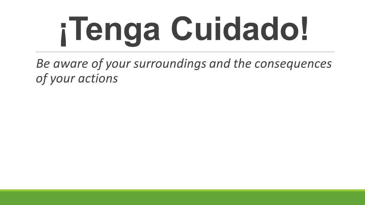 ¡Tenga Cuidado! Be aware of your surroundings and the consequences of your actions