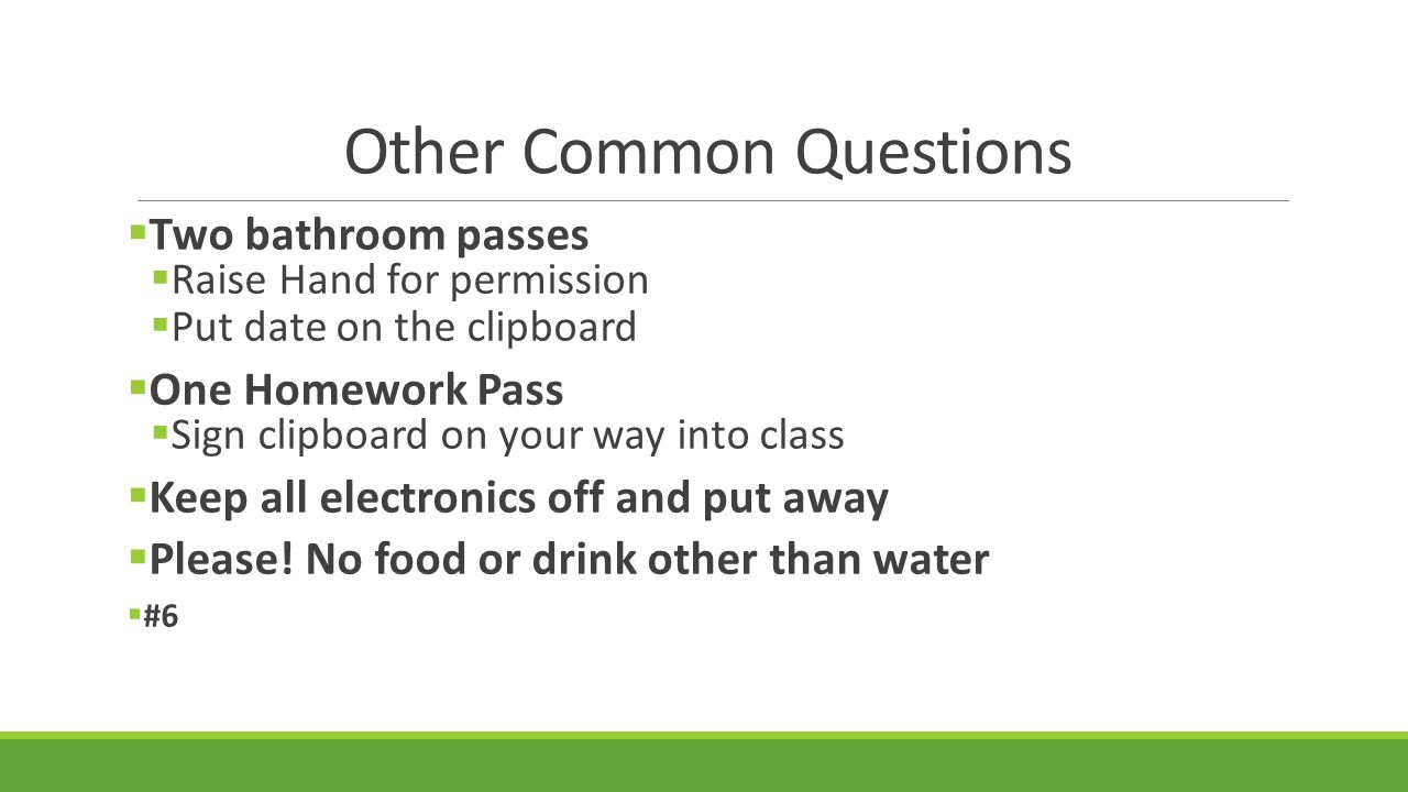 Other Common Questions  Two bathroom passes  Raise Hand for permission  Put date on the clipboard  One Homework Pass  Sign clipboard on your way into class  Keep all electronics off and put away  Please.