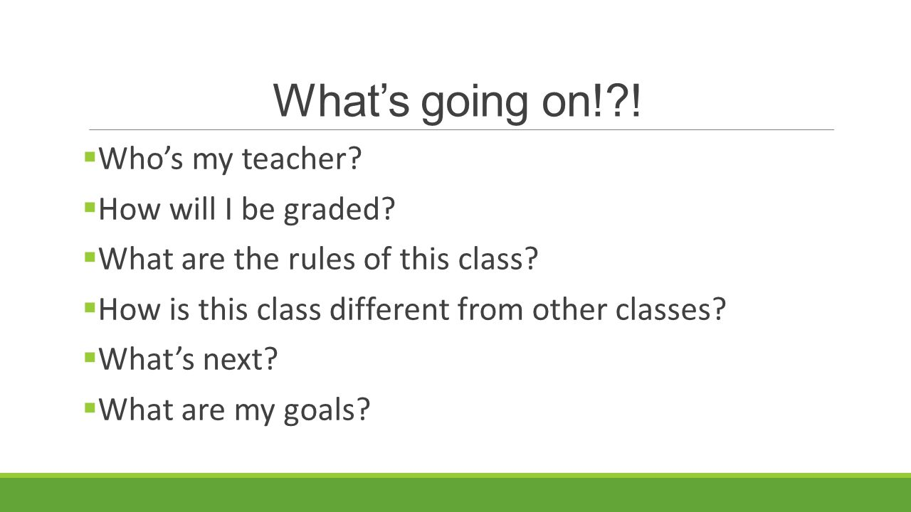 What's going on! .  Who's my teacher.  How will I be graded.
