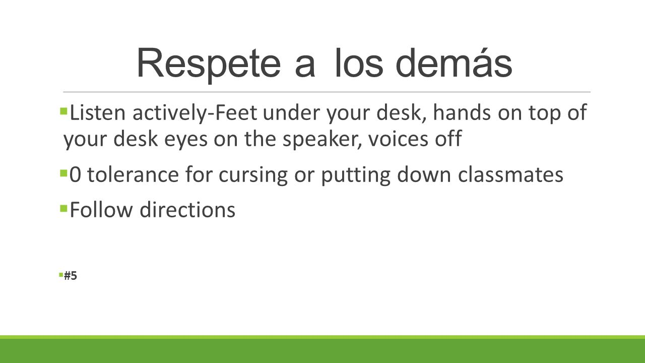 Respete a los demás  Listen actively-Feet under your desk, hands on top of your desk eyes on the speaker, voices off  0 tolerance for cursing or putting down classmates  Follow directions  #5