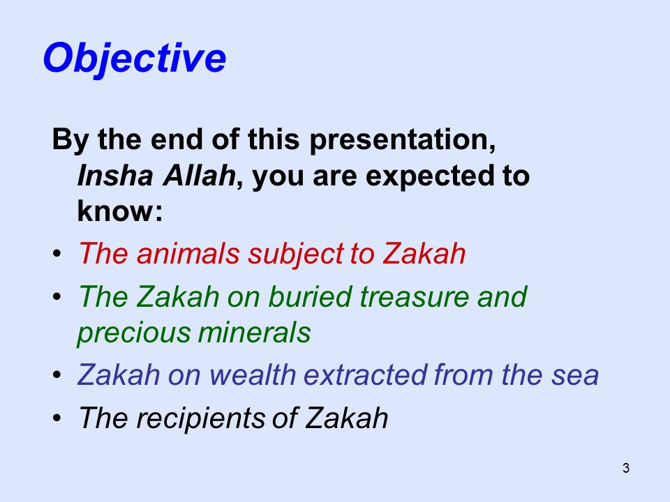 3 Objective By the end of this presentation, Insha Allah, you are expected to know: The animals subject to Zakah The Zakah on buried treasure and precious minerals Zakah on wealth extracted from the sea The recipients of Zakah