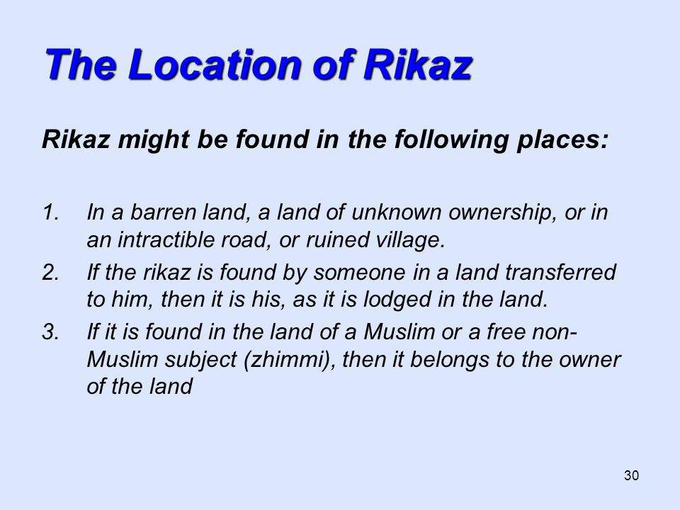 30 The Location of Rikaz Rikaz might be found in the following places: 1.In a barren land, a land of unknown ownership, or in an intractible road, or ruined village.