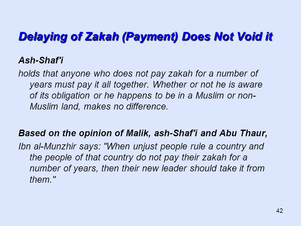 42 Delaying of Zakah (Payment) Does Not Void it Ash-Shaf i holds that anyone who does not pay zakah for a number of years must pay it all together.