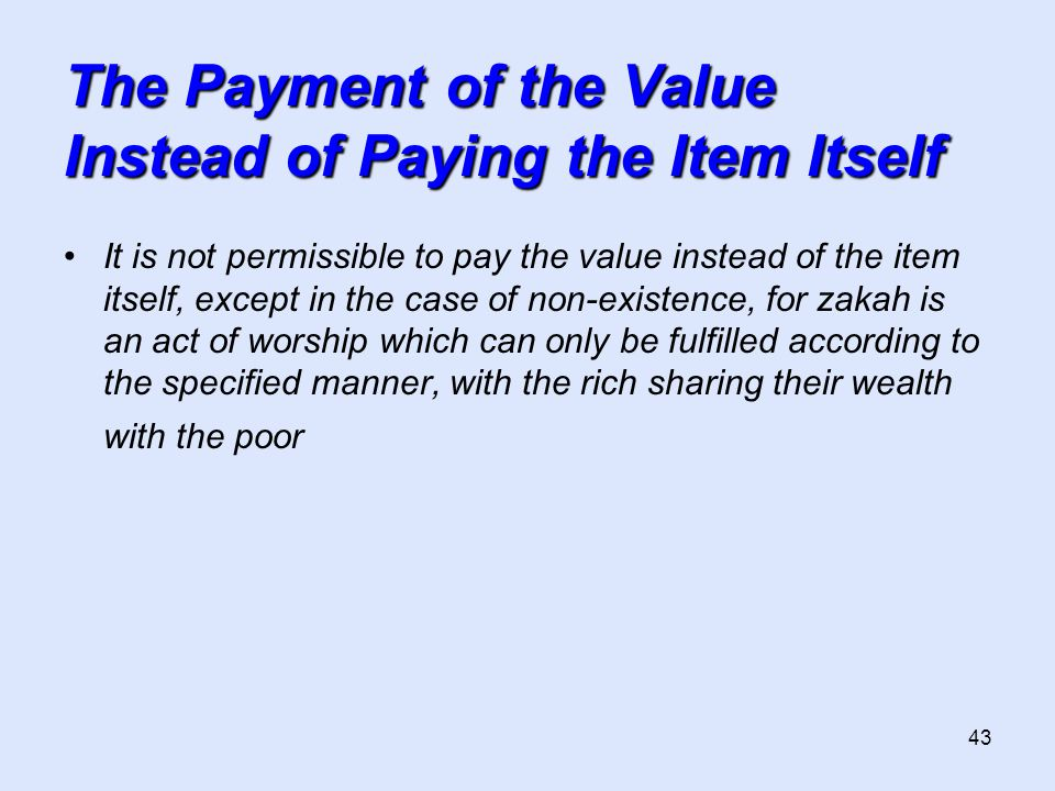 43 The Payment of the Value Instead of Paying the Item Itself It is not permissible to pay the value instead of the item itself, except in the case of non-existence, for zakah is an act of worship which can only be fulfilled according to the specified manner, with the rich sharing their wealth with the poor