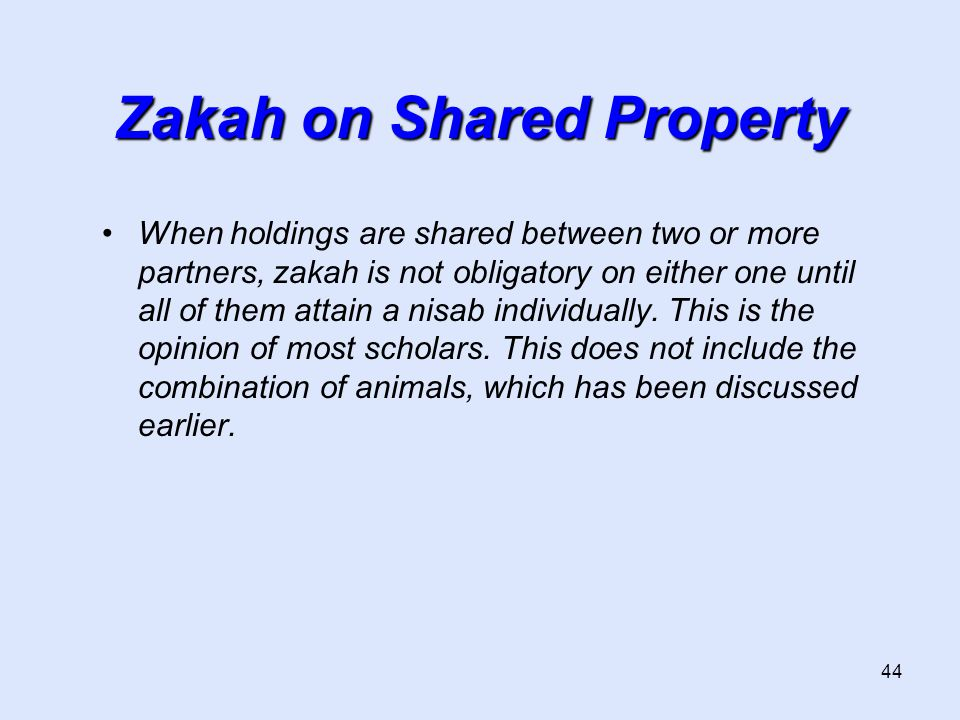 44 Zakah on Shared Property When holdings are shared between two or more partners, zakah is not obligatory on either one until all of them attain a nisab individually.