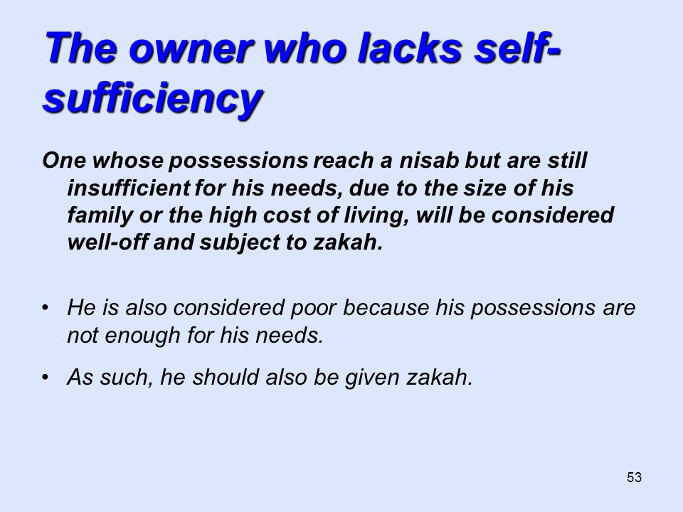 53 The owner who lacks self- sufficiency One whose possessions reach a nisab but are still insufficient for his needs, due to the size of his family or the high cost of living, will be considered well-off and subject to zakah.