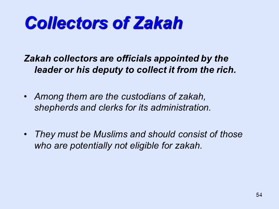 54 Zakah collectors are officials appointed by the leader or his deputy to collect it from the rich.