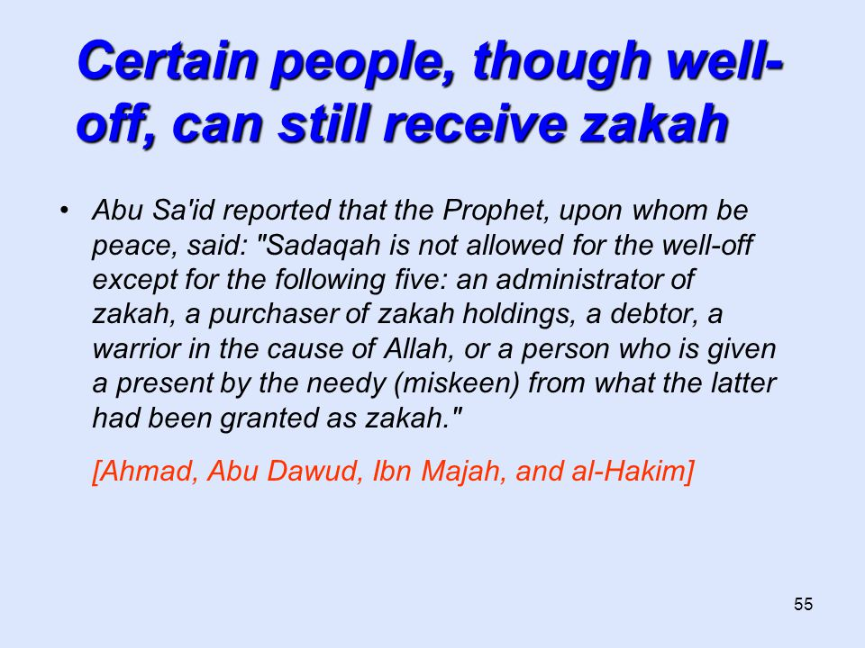 55 Certain people, though well- off, can still receive zakah Abu Sa id reported that the Prophet, upon whom be peace, said: Sadaqah is not allowed for the well-off except for the following five: an administrator of zakah, a purchaser of zakah holdings, a debtor, a warrior in the cause of Allah, or a person who is given a present by the needy (miskeen) from what the latter had been granted as zakah. [Ahmad, Abu Dawud, Ibn Majah, and al-Hakim]