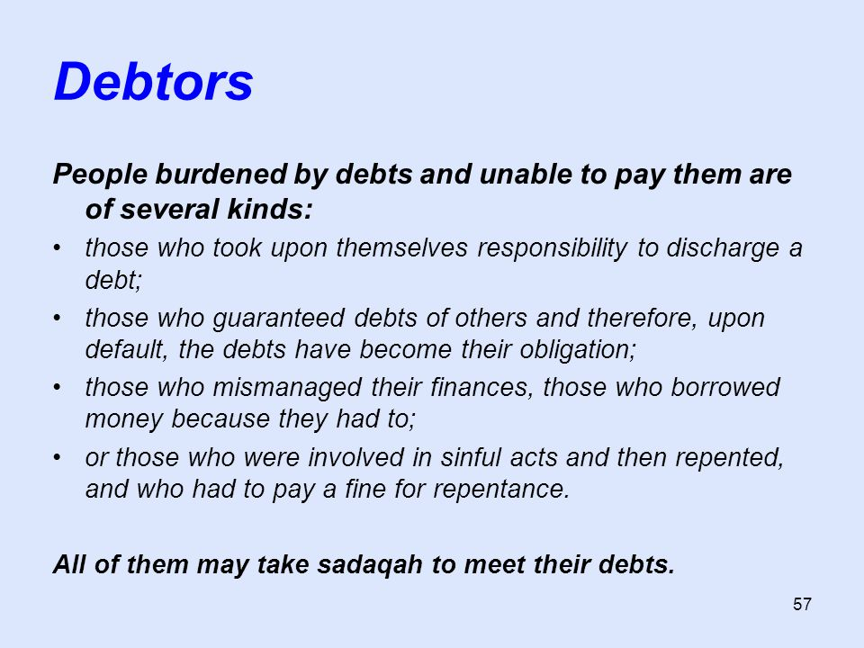 57 Debtors People burdened by debts and unable to pay them are of several kinds: those who took upon themselves responsibility to discharge a debt; those who guaranteed debts of others and therefore, upon default, the debts have become their obligation; those who mismanaged their finances, those who borrowed money because they had to; or those who were involved in sinful acts and then repented, and who had to pay a fine for repentance.