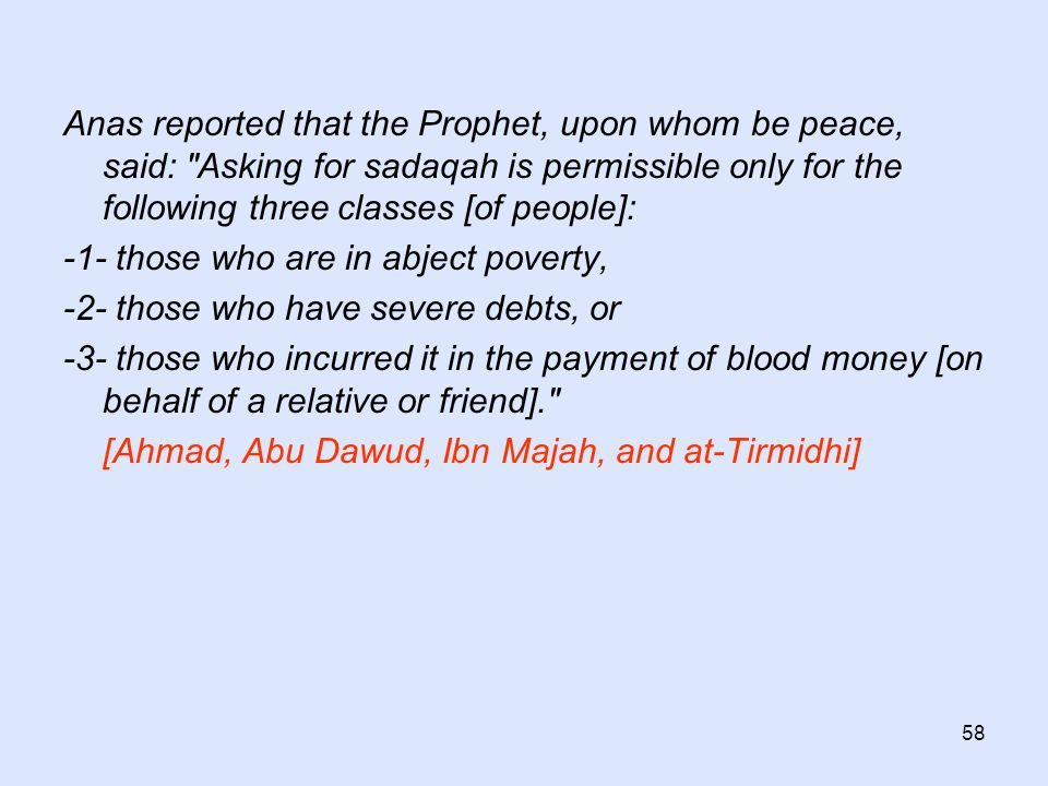 58 Anas reported that the Prophet, upon whom be peace, said: Asking for sadaqah is permissible only for the following three classes [of people]: -1- those who are in abject poverty, -2- those who have severe debts, or -3- those who incurred it in the payment of blood money [on behalf of a relative or friend]. [Ahmad, Abu Dawud, Ibn Majah, and at-Tirmidhi]