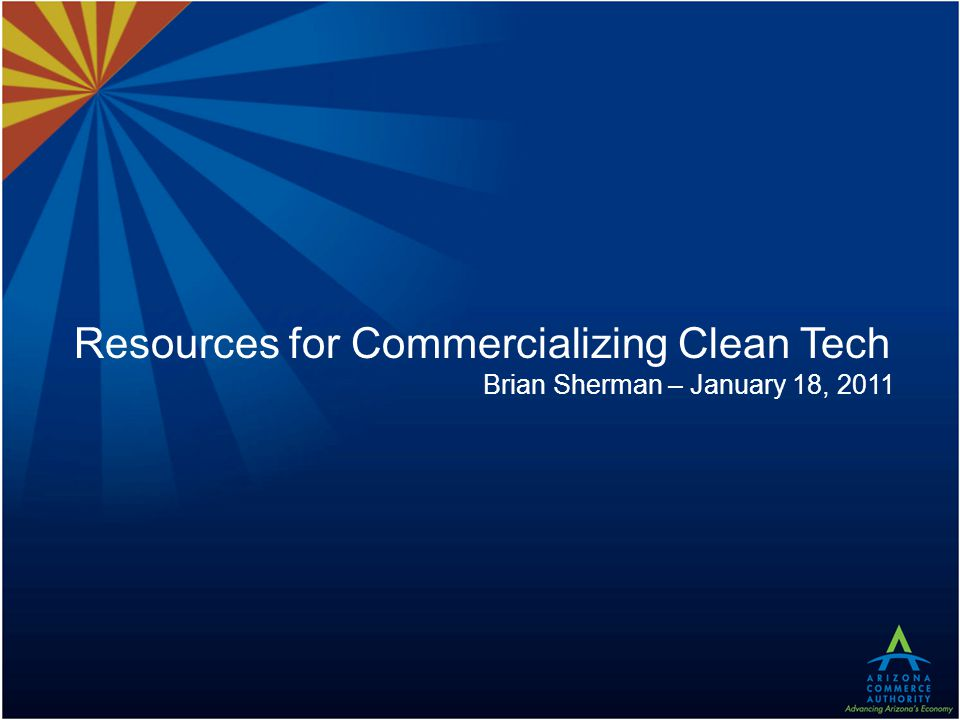 Resources for Commercializing Clean Tech Brian Sherman – January 18, 2011