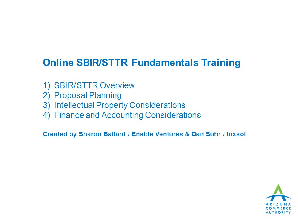 Online SBIR/STTR Fundamentals Training 1)SBIR/STTR Overview 2)Proposal Planning 3)Intellectual Property Considerations 4)Finance and Accounting Considerations Created by Sharon Ballard / Enable Ventures & Dan Suhr / Inxsol