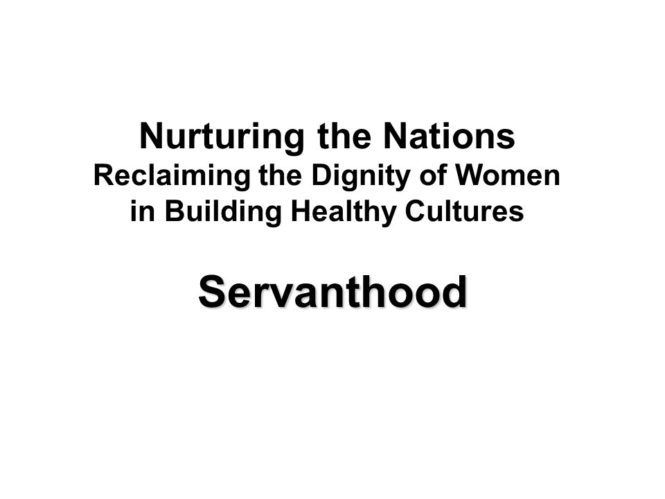 Nurturing the Nations Reclaiming the Dignity of Women in Building Healthy Cultures Servanthood