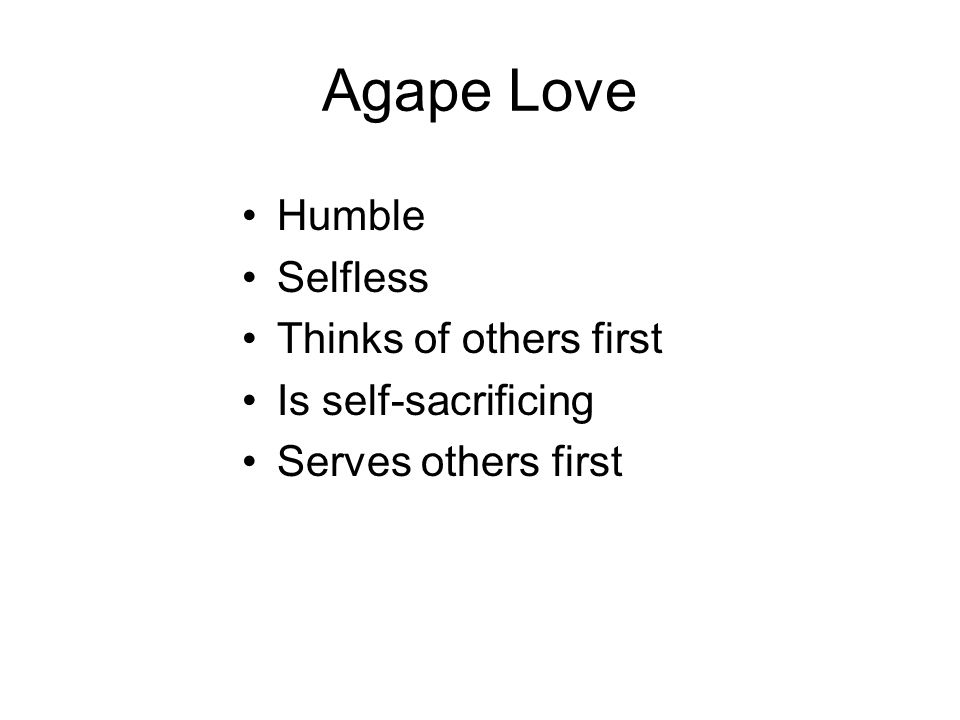 Agape Love Humble Selfless Thinks of others first Is self-sacrificing Serves others first
