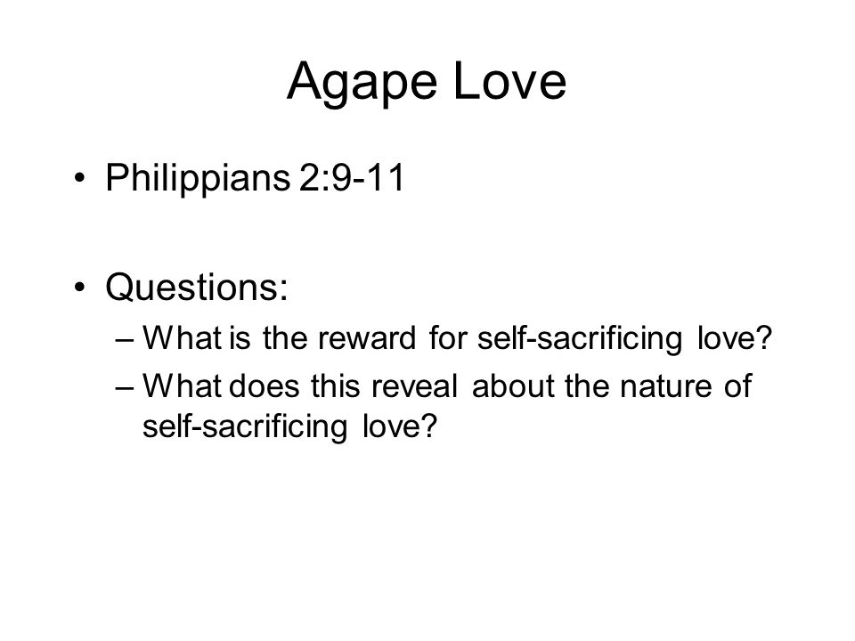Agape Love Philippians 2:9-11 Questions: –What is the reward for self-sacrificing love.