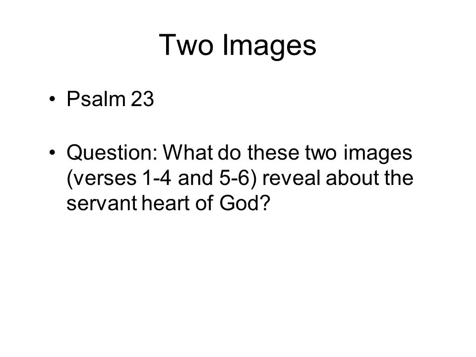 Two Images Psalm 23 Question: What do these two images (verses 1-4 and 5-6) reveal about the servant heart of God
