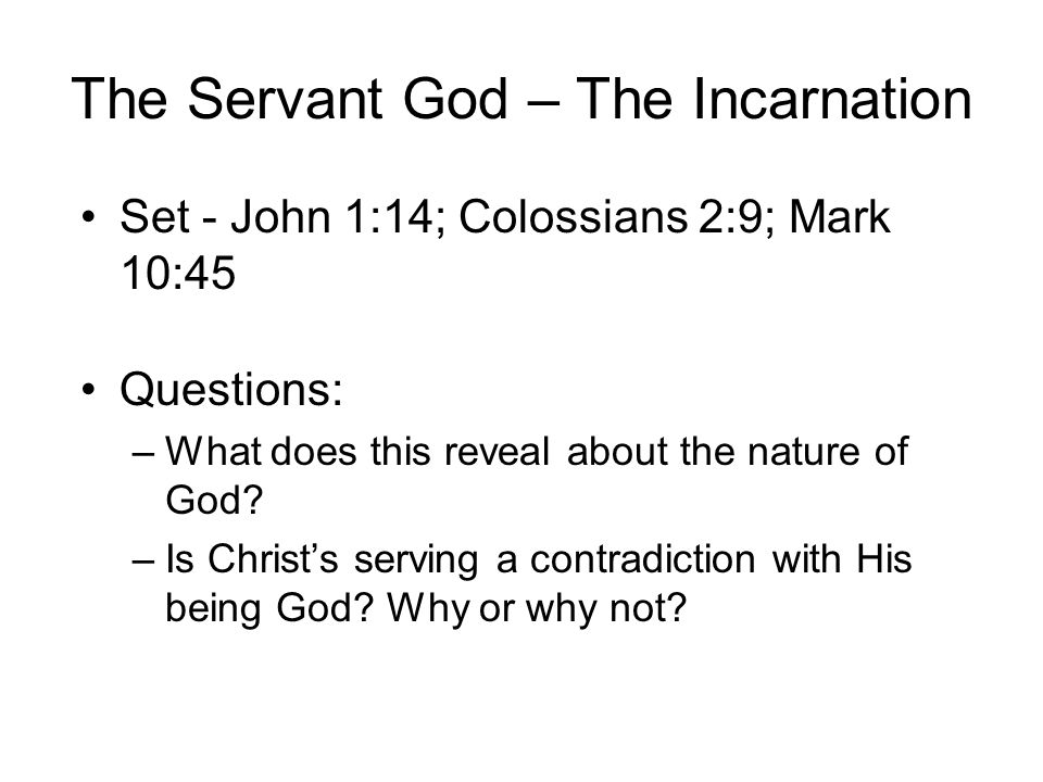 The Servant God – The Incarnation Set - John 1:14; Colossians 2:9; Mark 10:45 Questions: –What does this reveal about the nature of God.
