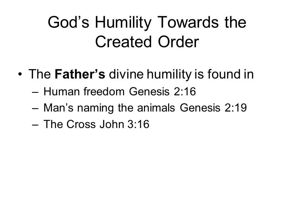 God's Humility Towards the Created Order The Father's divine humility is found in –Human freedom Genesis 2:16 –Man's naming the animals Genesis 2:19 –The Cross John 3:16