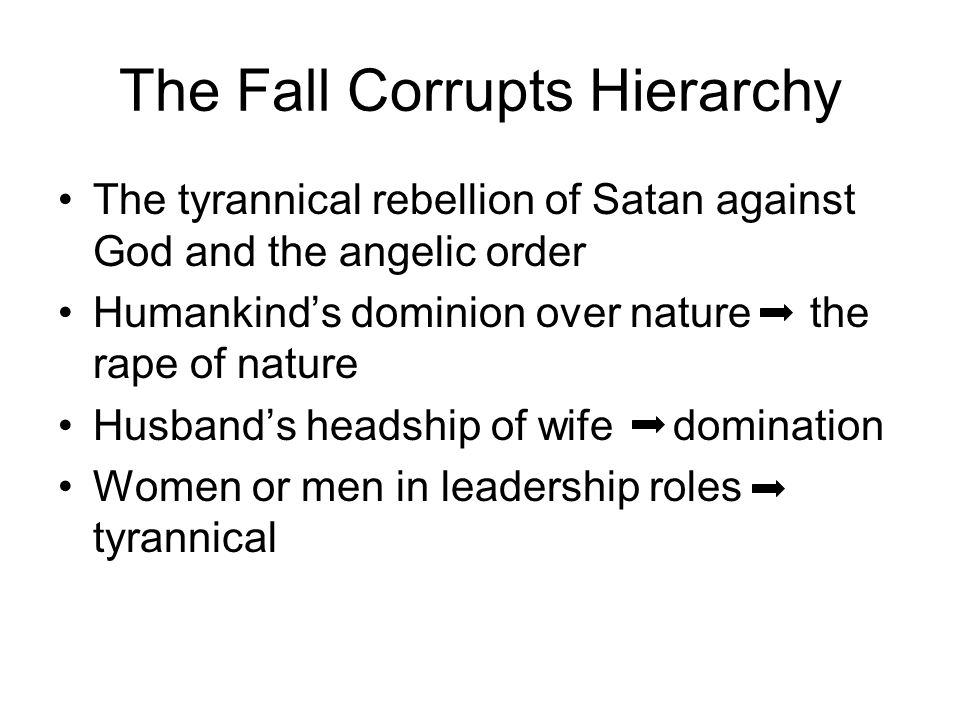 The Fall Corrupts Hierarchy The tyrannical rebellion of Satan against God and the angelic order Humankind's dominion over nature the rape of nature Husband's headship of wife domination Women or men in leadership roles tyrannical