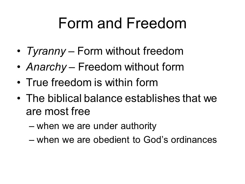 Form and Freedom Tyranny – Form without freedom Anarchy – Freedom without form True freedom is within form The biblical balance establishes that we are most free –when we are under authority –when we are obedient to God's ordinances