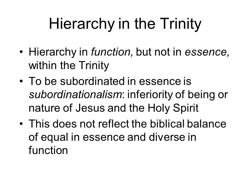 Hierarchy in the Trinity Hierarchy in function, but not in essence, within the Trinity To be subordinated in essence is subordinationalism: inferiority of being or nature of Jesus and the Holy Spirit This does not reflect the biblical balance of equal in essence and diverse in function
