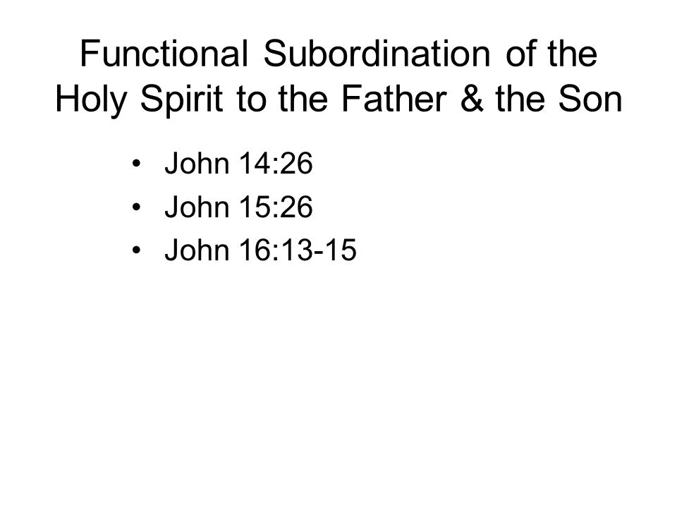 Functional Subordination of the Holy Spirit to the Father & the Son John 14:26 John 15:26 John 16:13-15