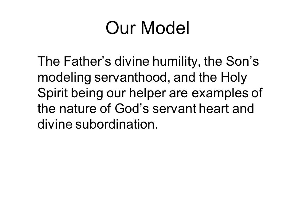 Our Model The Father's divine humility, the Son's modeling servanthood, and the Holy Spirit being our helper are examples of the nature of God's servant heart and divine subordination.