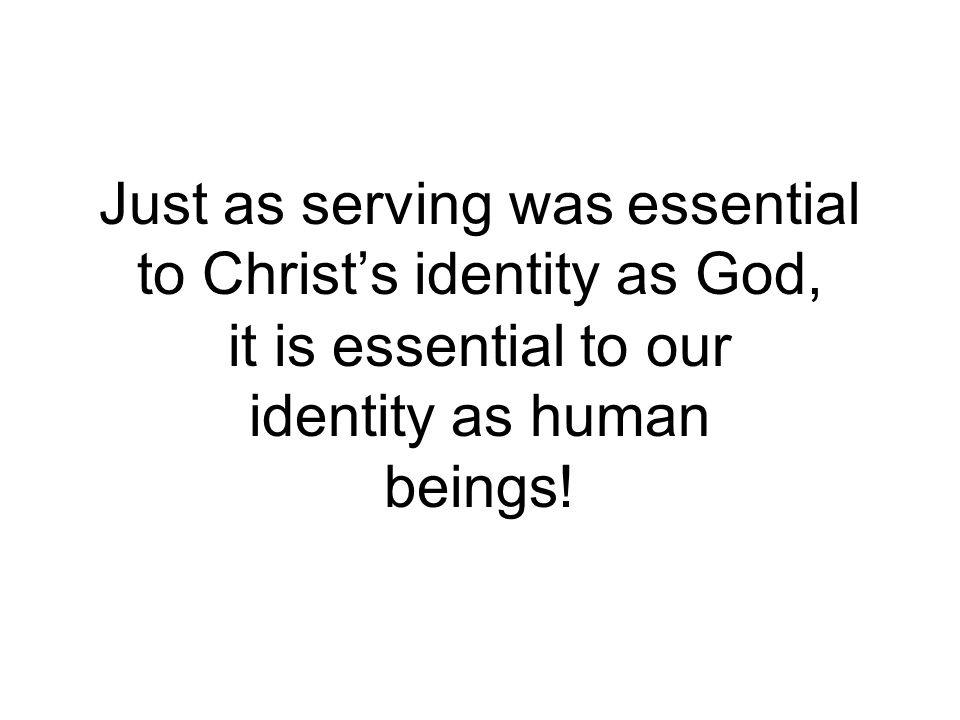Just as serving was essential to Christ's identity as God, it is essential to our identity as human beings!