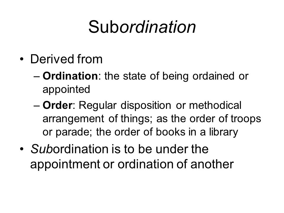 Subordination Derived from –Ordination: the state of being ordained or appointed –Order: Regular disposition or methodical arrangement of things; as the order of troops or parade; the order of books in a library Subordination is to be under the appointment or ordination of another