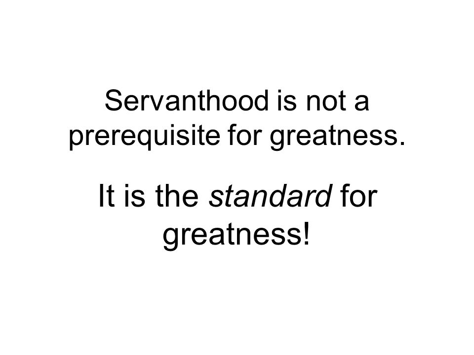 Servanthood is not a prerequisite for greatness. It is the standard for greatness!