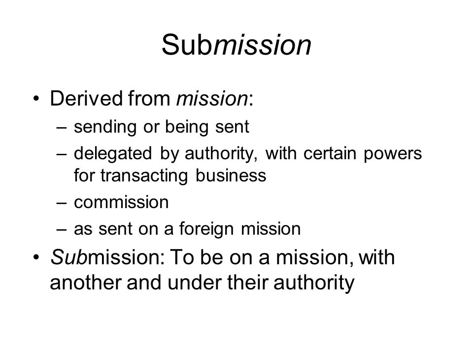 Submission Derived from mission: –sending or being sent –delegated by authority, with certain powers for transacting business –commission –as sent on a foreign mission Submission: To be on a mission, with another and under their authority